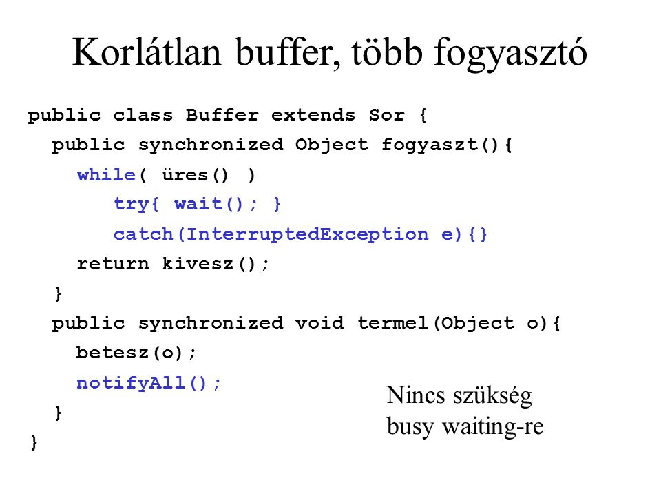 Korlátlan buffer, több fogyasztó public class Buffer extends Sor { public synchronized Object fogyaszt(){ while( üres() )‏ try{ wait(); } catch(InterruptedException e){} return kivesz(); } public synchronized void termel(Object o){ betesz(o); notifyAll(); } Nincs szükség busy waiting-re