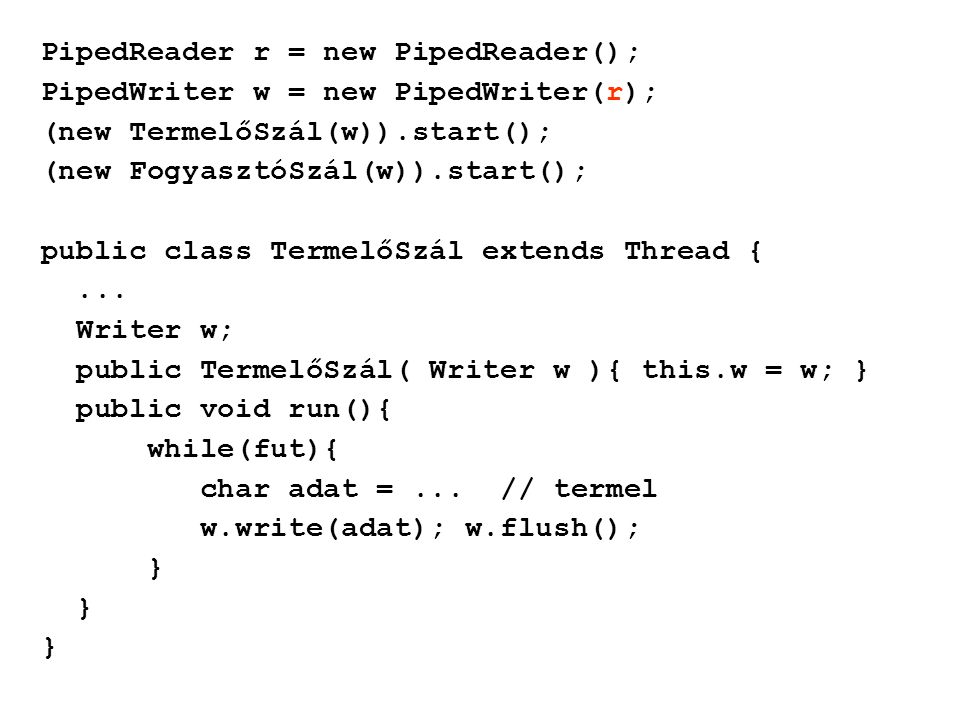 PipedReader r = new PipedReader(); PipedWriter w = new PipedWriter(r); (new TermelőSzál(w)).start(); (new FogyasztóSzál(w)).start(); public class Term