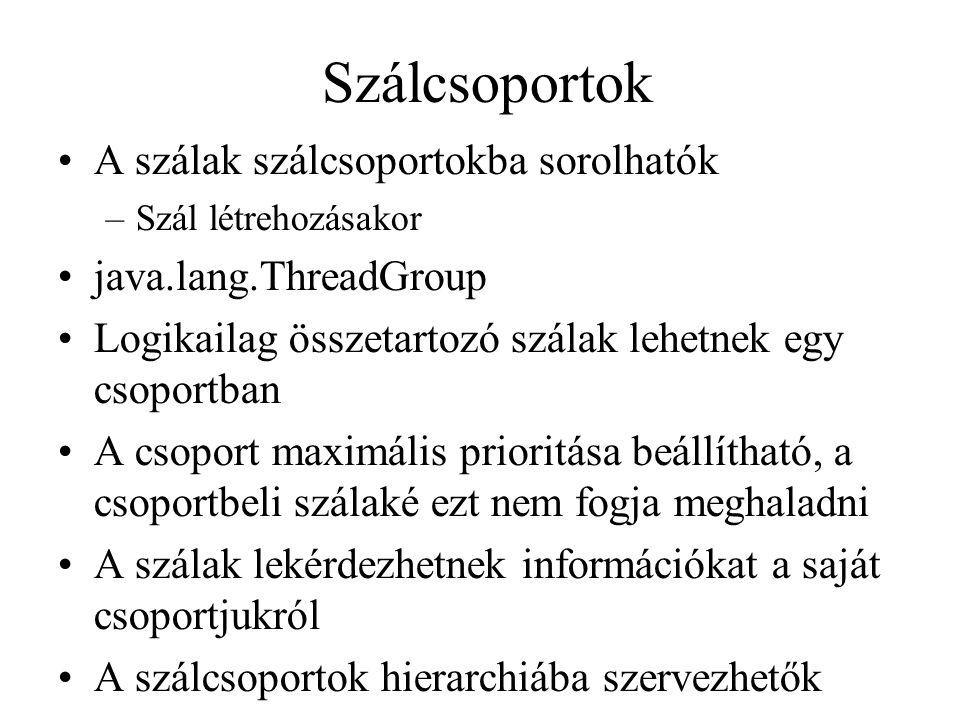 Szálcsoportok A szálak szálcsoportokba sorolhatók –Szál létrehozásakor java.lang.ThreadGroup Logikailag összetartozó szálak lehetnek egy csoportban A