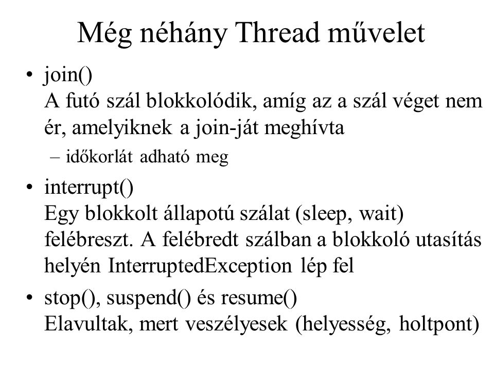 Még néhány Thread művelet join() A futó szál blokkolódik, amíg az a szál véget nem ér, amelyiknek a join-ját meghívta –időkorlát adható meg interrupt(