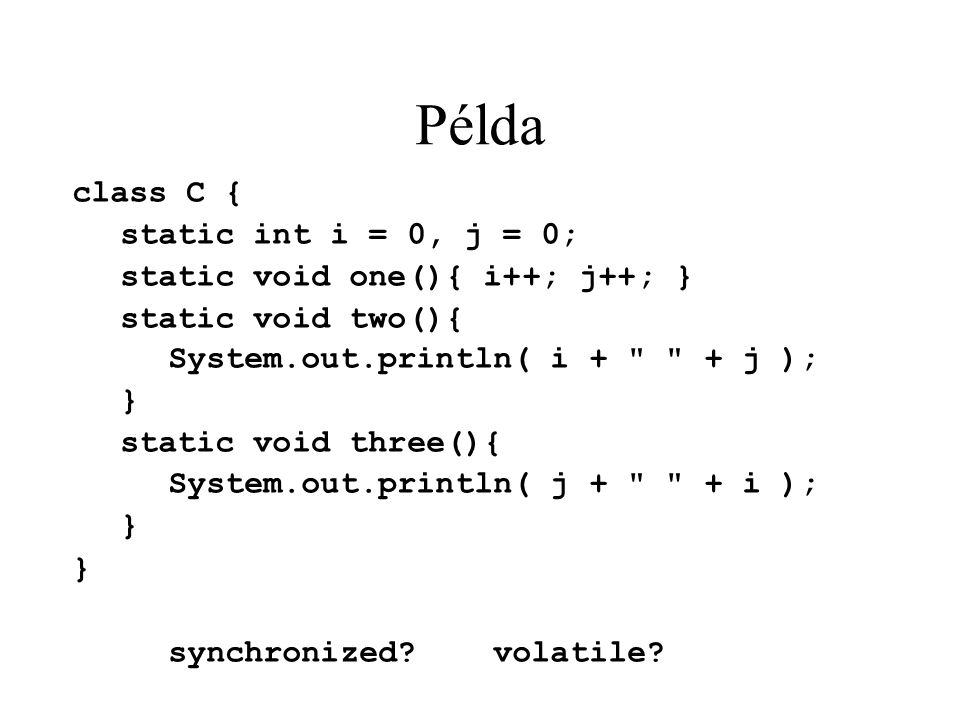 Példa class C { static int i = 0, j = 0; static void one(){ i++; j++; } static void two(){ System.out.println( i + + j ); } static void three(){ System.out.println( j + + i ); } synchronized.