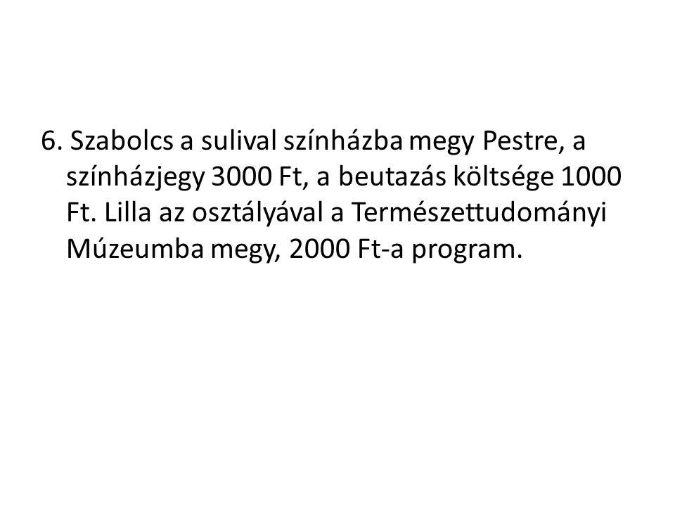 6. Szabolcs a sulival színházba megy Pestre, a színházjegy 3000 Ft, a beutazás költsége 1000 Ft. Lilla az osztályával a Természettudományi Múzeumba me