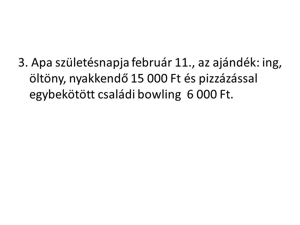 3. Apa születésnapja február 11., az ajándék: ing, öltöny, nyakkendő 15 000 Ft és pizzázással egybekötött családi bowling 6 000 Ft.