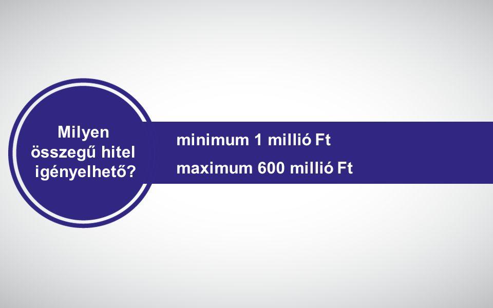 Milyen összegű hitel igényelhető? minimum 1 millió Ft maximum 600 millió Ft