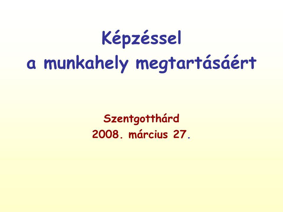 Képzéssel a munkahely megtartásáért Szentgotthárd 2008. március 27.