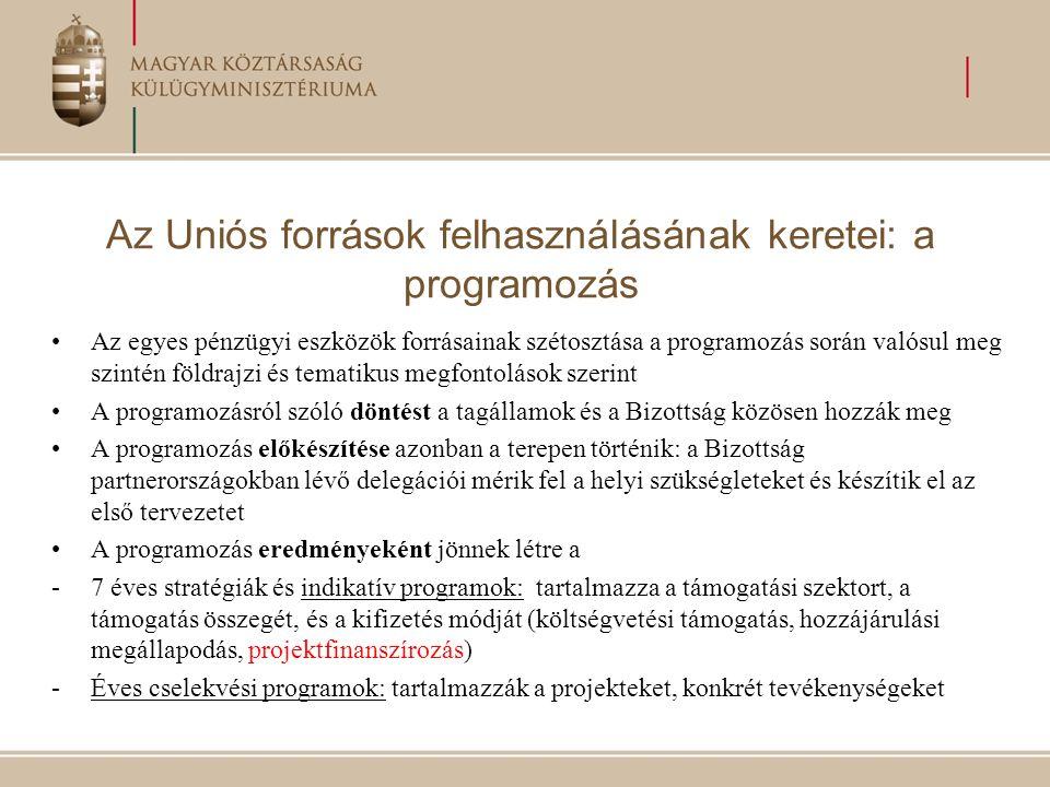 Az Uniós források felhasználásának keretei: a programozás Az egyes pénzügyi eszközök forrásainak szétosztása a programozás során valósul meg szintén földrajzi és tematikus megfontolások szerint A programozásról szóló döntést a tagállamok és a Bizottság közösen hozzák meg A programozás előkészítése azonban a terepen történik: a Bizottság partnerországokban lévő delegációi mérik fel a helyi szükségleteket és készítik el az első tervezetet A programozás eredményeként jönnek létre a -7 éves stratégiák és indikatív programok: tartalmazza a támogatási szektort, a támogatás összegét, és a kifizetés módját (költségvetési támogatás, hozzájárulási megállapodás, projektfinanszírozás) -Éves cselekvési programok: tartalmazzák a projekteket, konkrét tevékenységeket