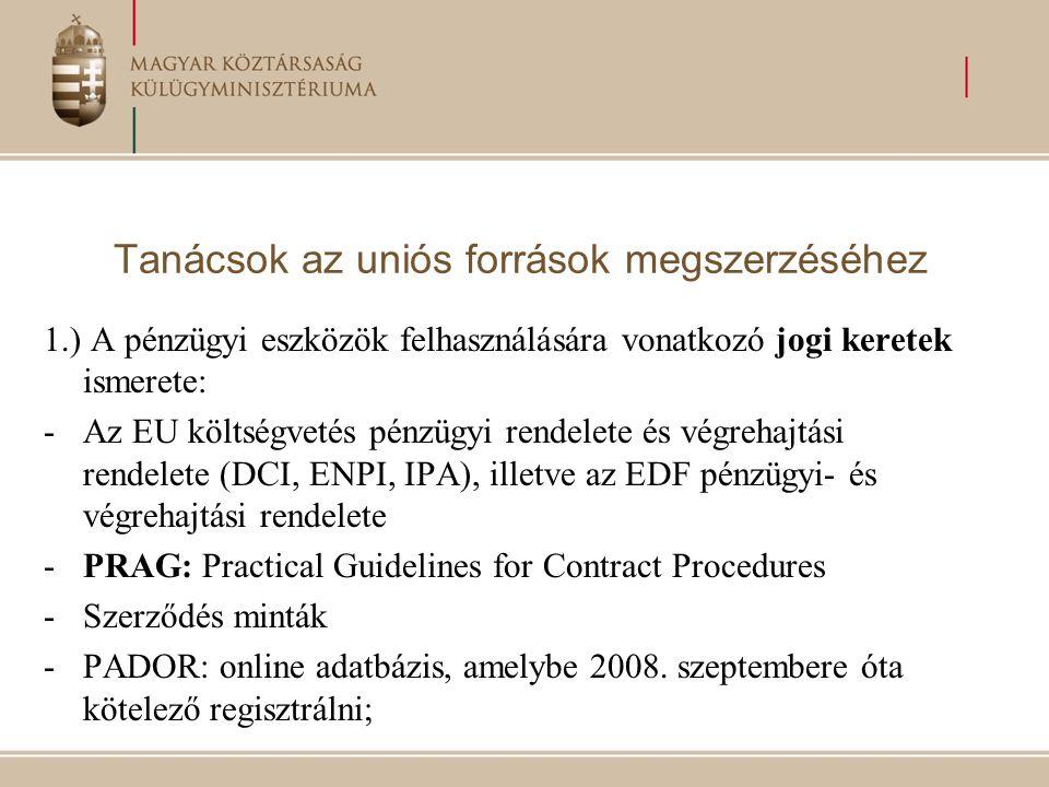 Tanácsok az uniós források megszerzéséhez 1.) A pénzügyi eszközök felhasználására vonatkozó jogi keretek ismerete: -Az EU költségvetés pénzügyi rendelete és végrehajtási rendelete (DCI, ENPI, IPA), illetve az EDF pénzügyi- és végrehajtási rendelete -PRAG: Practical Guidelines for Contract Procedures -Szerződés minták -PADOR: online adatbázis, amelybe 2008.
