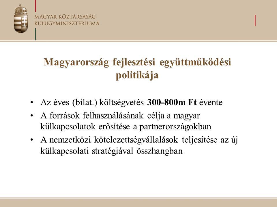 Magyarország fejlesztési együttműködési politikája Az éves (bilat.) költségvetés 300-800m Ft évente A források felhasználásának célja a magyar külkapcsolatok erősítése a partnerországokban A nemzetközi kötelezettségvállalások teljesítése az új külkapcsolati stratégiával összhangban