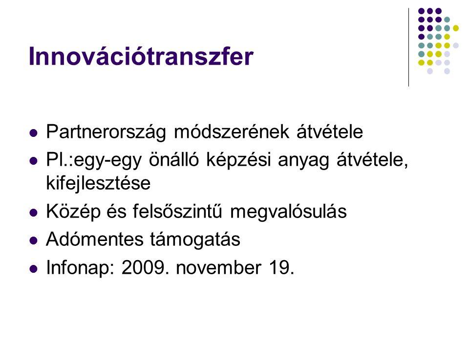 Innovációtranszfer Partnerország módszerének átvétele Pl.:egy-egy önálló képzési anyag átvétele, kifejlesztése Közép és felsőszintű megvalósulás Adómentes támogatás Infonap: 2009.