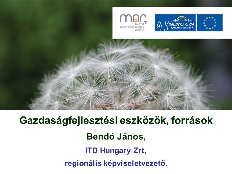 Gazdaságfejlesztési eszközök, források Bendó János, ITD Hungary Zrt, regionális képviseletvezető.
