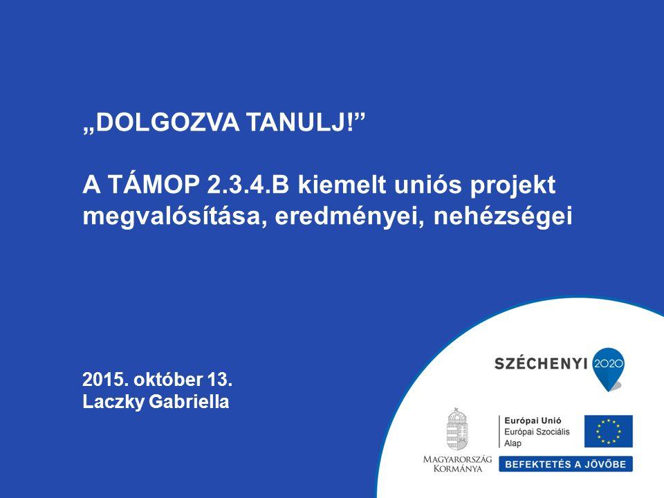 """""""DOLGOZVA TANULJ!"""" A TÁMOP 2.3.4.B kiemelt uniós projekt megvalósítása, eredményei, nehézségei 2015. október 13. Laczky Gabriella"""