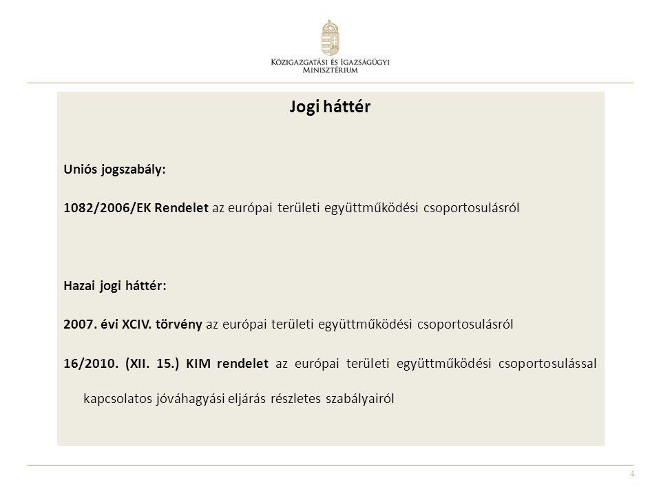 4 Jogi háttér Uniós jogszabály: 1082/2006/EK Rendelet az európai területi együttműködési csoportosulásról Hazai jogi háttér: 2007.