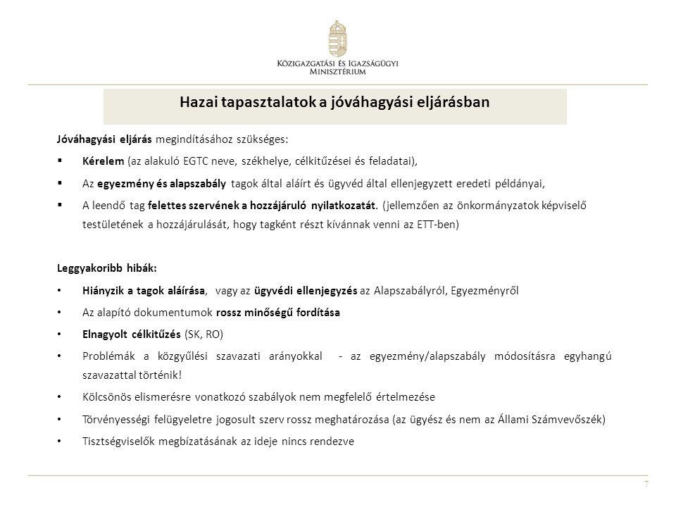 7 Hazai tapasztalatok a jóváhagyási eljárásban Jóváhagyási eljárás megindításához szükséges:  Kérelem (az alakuló EGTC neve, székhelye, célkitűzései és feladatai),  Az egyezmény és alapszabály tagok által aláírt és ügyvéd által ellenjegyzett eredeti példányai,  A leendő tag felettes szervének a hozzájáruló nyilatkozatát.