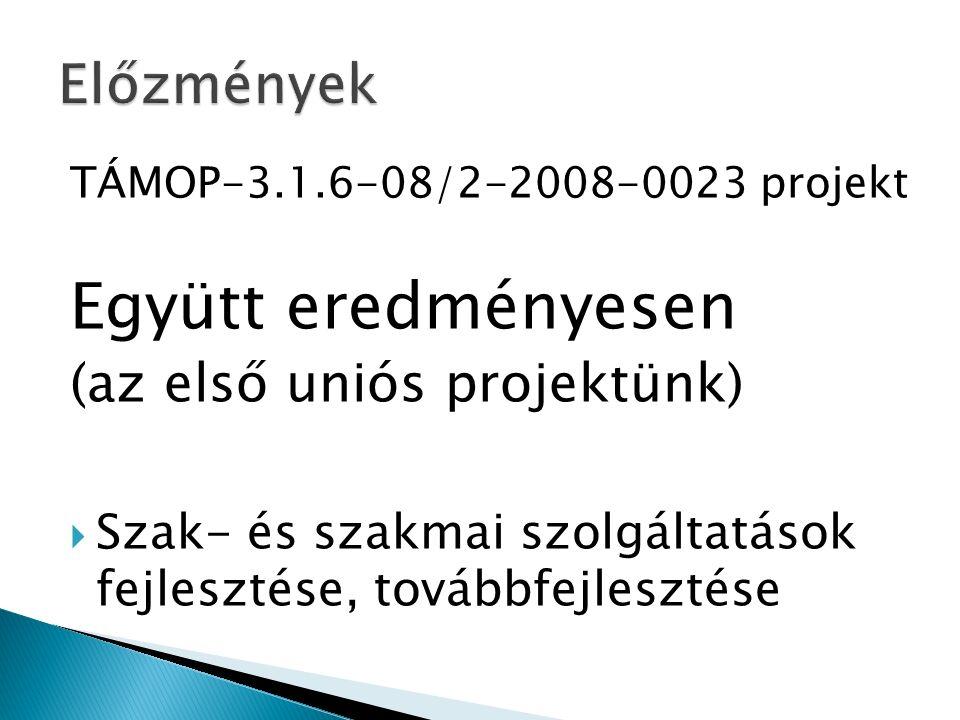 TÁMOP-3.1.6-08/2-2008-0023 projekt Együtt eredményesen (az első uniós projektünk)  Szak- és szakmai szolgáltatások fejlesztése, továbbfejlesztése