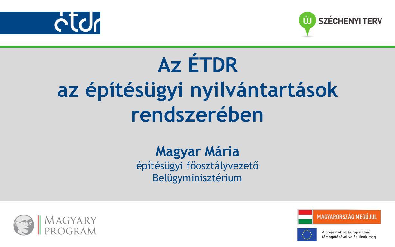 Az ÉTDR az építésügyi nyilvántartások rendszerében Magyar Mária építésügyi főosztályvezető Belügyminisztérium