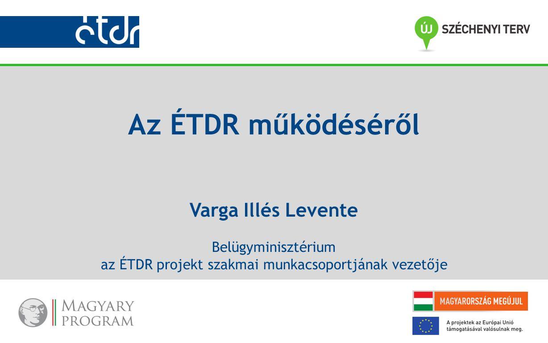 Az ÉTDR működéséről Varga Illés Levente Belügyminisztérium az ÉTDR projekt szakmai munkacsoportjának vezetője