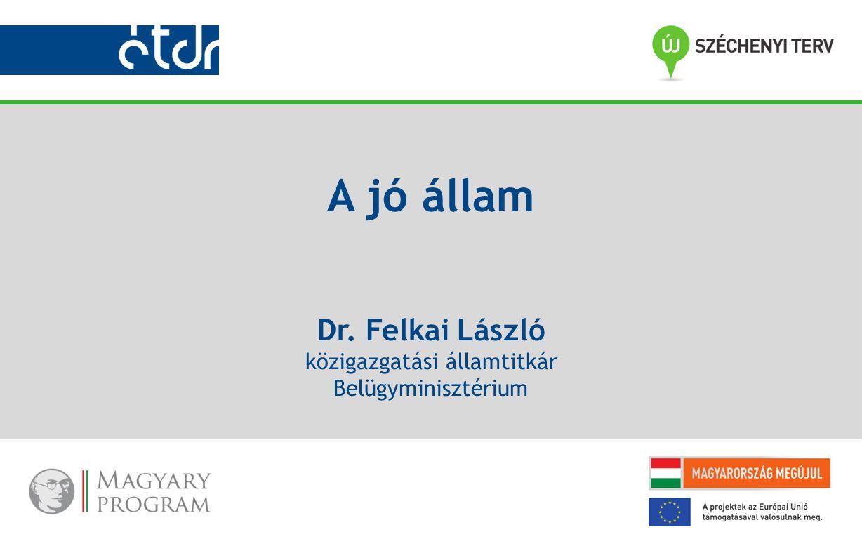 A jó állam Dr. Felkai László közigazgatási államtitkár Belügyminisztérium
