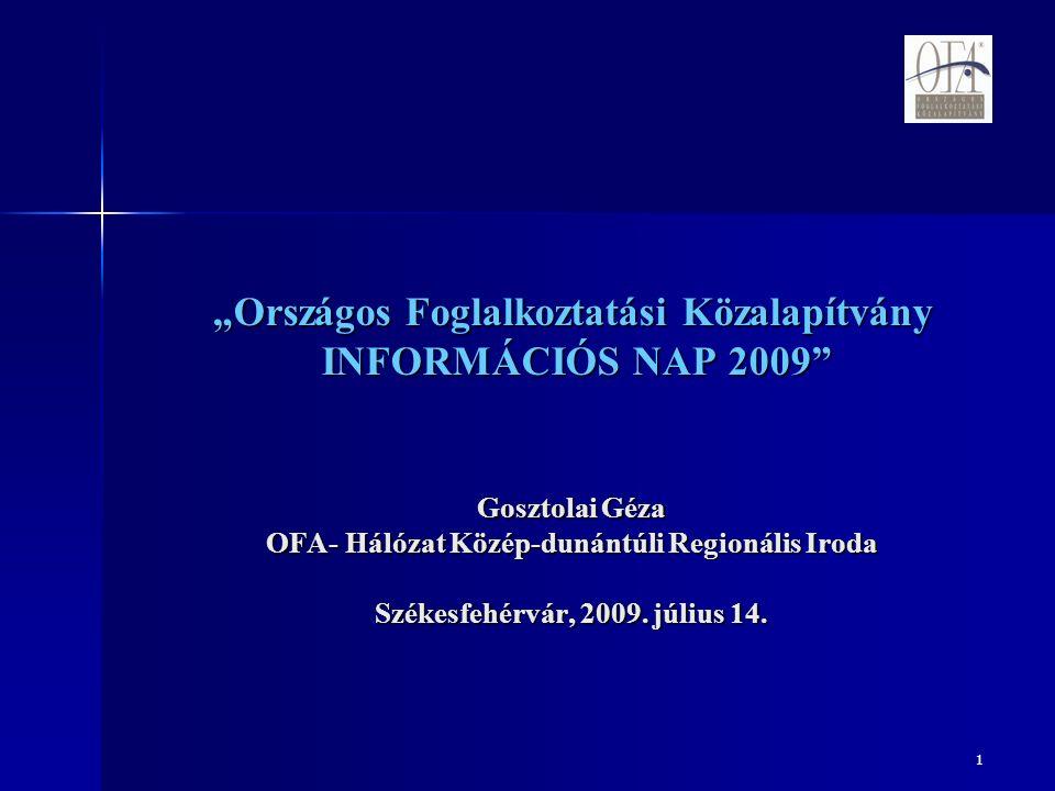 """1 """"Országos Foglalkoztatási Közalapítvány INFORMÁCIÓS NAP 2009 Gosztolai Géza OFA- Hálózat Közép-dunántúli Regionális Iroda Székesfehérvár, 2009."""