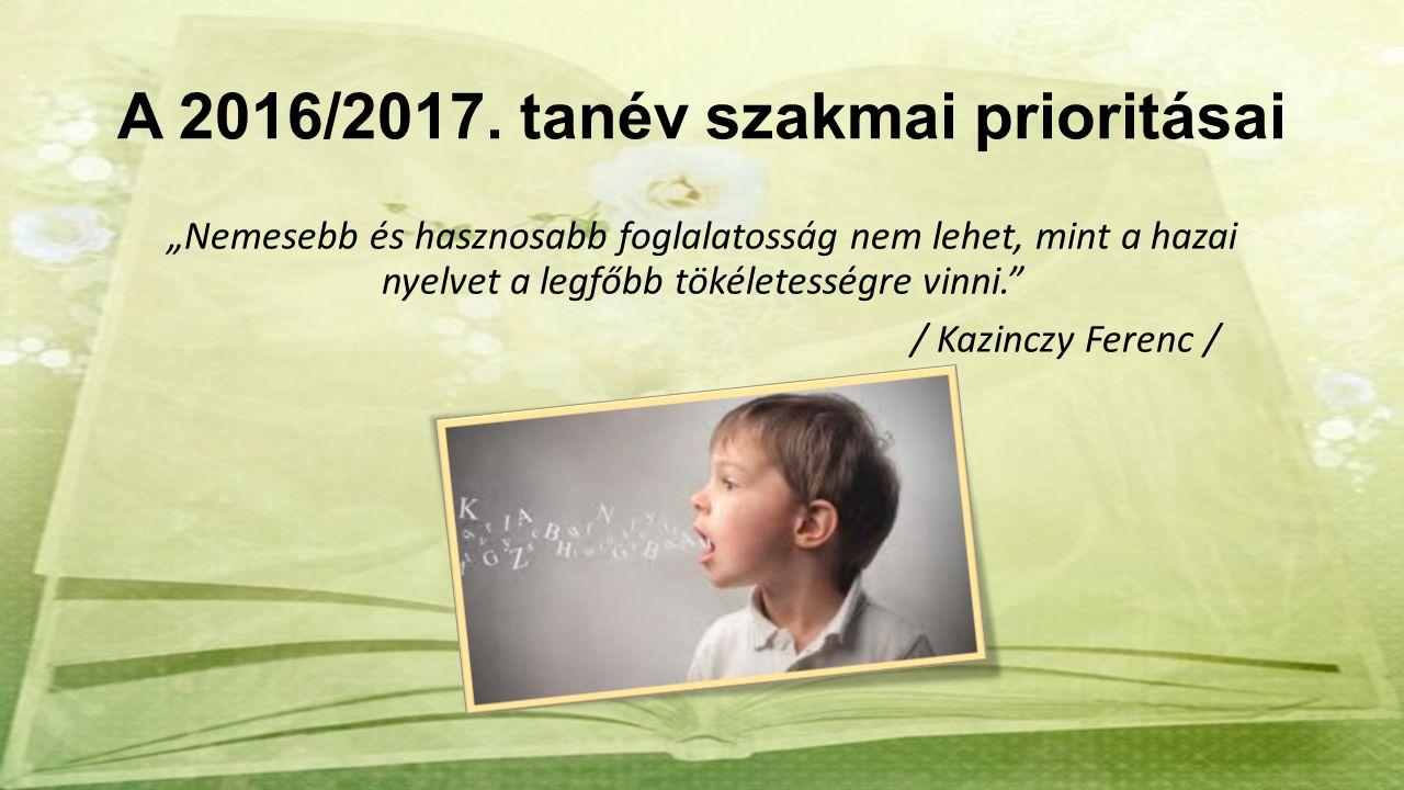 """A 2016/2017. tanév szakmai prioritásai """"Nemesebb és hasznosabb foglalatosság nem lehet, mint a hazai nyelvet a legfőbb tökéletességre vinni."""" / Kazinc"""