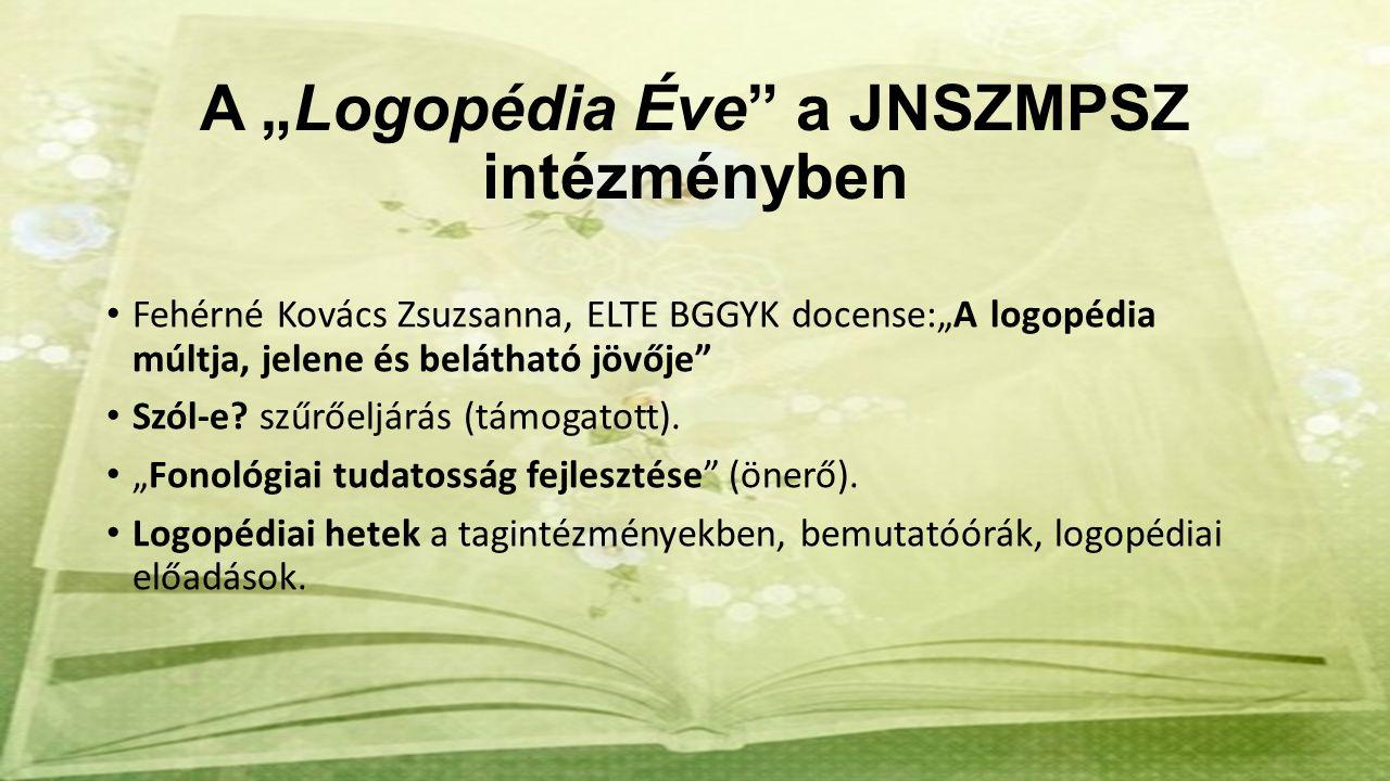 """A """"Logopédia Éve"""" a JNSZMPSZ intézményben Fehérné Kovács Zsuzsanna, ELTE BGGYK docense:""""A logopédia múltja, jelene és belátható jövője"""" Szól-e? szűrőe"""