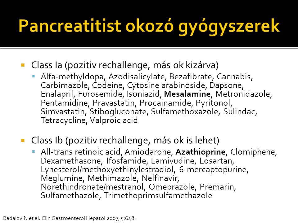  Class Ia (pozitiv rechallenge, más ok kizárva)  Alfa-methyldopa, Azodisalicylate, Bezafibrate, Cannabis, Carbimazole, Codeine, Cytosine arabinoside, Dapsone, Enalapril, Furosemide, Isoniazid, Mesalamine, Metronidazole, Pentamidine, Pravastatin, Procainamide, Pyritonol, Simvastatin, Stibogluconate, Sulfamethoxazole, Sulindac, Tetracycline, Valproic acid  Class Ib (pozitiv rechallenge, más ok is lehet)  All-trans retinoic acid, Amiodarone, Azathioprine, Clomiphene, Dexamethasone, Ifosfamide, Lamivudine, Losartan, Lynesterol/methoxyethinylestradiol, 6-mercaptopurine, Meglumine, Methimazole, Nelfinavir, Norethindronate/mestranol, Omeprazole, Premarin, Sulfamethazole, Trimethoprimsulfamethazole Badalov N et al.
