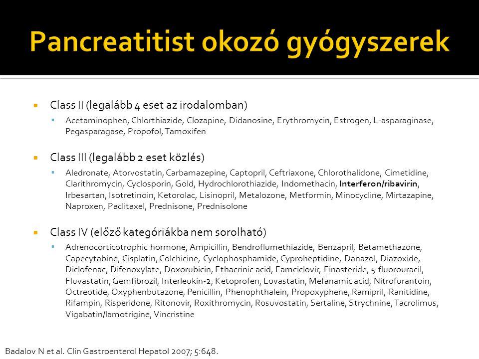  Class II (legalább 4 eset az irodalomban)  Acetaminophen, Chlorthiazide, Clozapine, Didanosine, Erythromycin, Estrogen, L-asparaginase, Pegasparagase, Propofol, Tamoxifen  Class III (legalább 2 eset közlés)  Aledronate, Atorvostatin, Carbamazepine, Captopril, Ceftriaxone, Chlorothalidone, Cimetidine, Clarithromycin, Cyclosporin, Gold, Hydrochlorothiazide, Indomethacin, Interferon/ribavirin, Irbesartan, Isotretinoin, Ketorolac, Lisinopril, Metalozone, Metformin, Minocycline, Mirtazapine, Naproxen, Paclitaxel, Prednisone, Prednisolone  Class IV (előző kategóriákba nem sorolható)  Adrenocorticotrophic hormone, Ampicillin, Bendroflumethiazide, Benzapril, Betamethazone, Capecytabine, Cisplatin, Colchicine, Cyclophosphamide, Cyproheptidine, Danazol, Diazoxide, Diclofenac, Difenoxylate, Doxorubicin, Ethacrinic acid, Famciclovir, Finasteride, 5-fluorouracil, Fluvastatin, Gemfibrozil, Interleukin-2, Ketoprofen, Lovastatin, Mefanamic acid, Nitrofurantoin, Octreotide, Oxyphenbutazone, Penicillin, Phenophthalein, Propoxyphene, Ramipril, Ranitidine, Rifampin, Risperidone, Ritonovir, Roxithromycin, Rosuvostatin, Sertaline, Strychnine, Tacrolimus, Vigabatin/lamotrigine, Vincristine Badalov N et al.