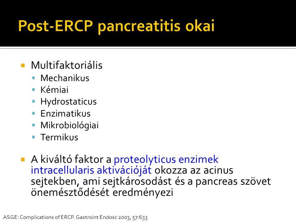 Multifaktoriális  Mechanikus  Kémiai  Hydrostaticus  Enzimatikus  Mikrobiológiai  Termikus  A kiváltó faktor a proteolyticus enzimek intracellularis aktivációját okozza az acinus sejtekben, ami sejtkárosodást és a pancreas szövet önemésztődését eredményezi ASGE: Complications of ERCP.