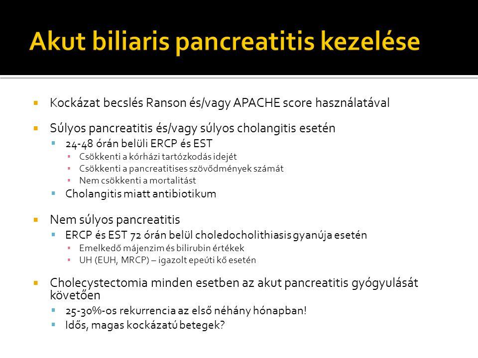  Kockázat becslés Ranson és/vagy APACHE score használatával  Súlyos pancreatitis és/vagy súlyos cholangitis esetén  24-48 órán belüli ERCP és EST ▪ Csökkenti a kórházi tartózkodás idejét ▪ Csökkenti a pancreatitises szövődmények számát ▪ Nem csökkenti a mortalitást  Cholangitis miatt antibiotikum  Nem súlyos pancreatitis  ERCP és EST 72 órán belül choledocholithiasis gyanúja esetén ▪ Emelkedő májenzim és bilirubin értékek ▪ UH (EUH, MRCP) – igazolt epeúti kő esetén  Cholecystectomia minden esetben az akut pancreatitis gyógyulását követően  25-30%-os rekurrencia az első néhány hónapban.