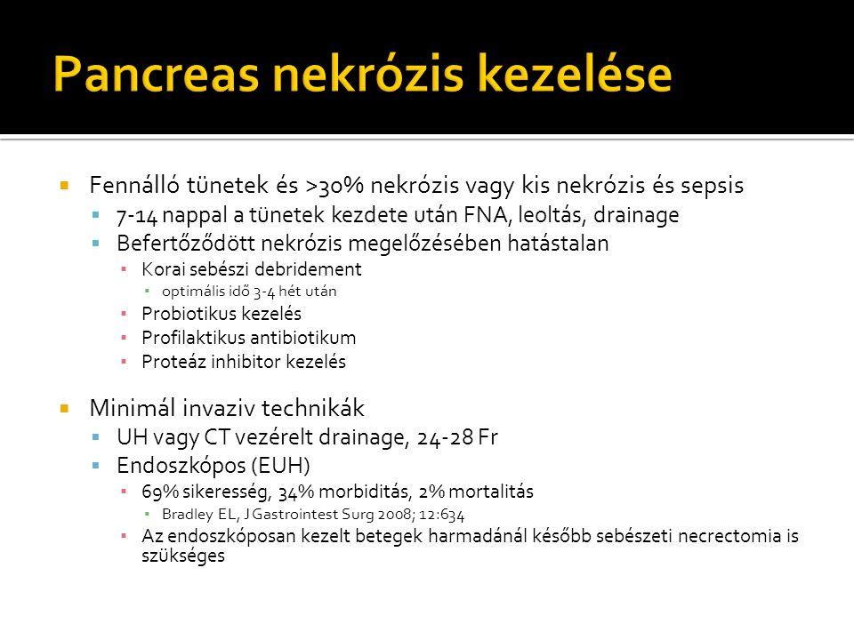  Fennálló tünetek és >30% nekrózis vagy kis nekrózis és sepsis  7-14 nappal a tünetek kezdete után FNA, leoltás, drainage  Befertőződött nekrózis megelőzésében hatástalan ▪ Korai sebészi debridement ▪ optimális idő 3-4 hét után ▪ Probiotikus kezelés ▪ Profilaktikus antibiotikum ▪ Proteáz inhibitor kezelés  Minimál invaziv technikák  UH vagy CT vezérelt drainage, 24-28 Fr  Endoszkópos (EUH) ▪ 69% sikeresség, 34% morbiditás, 2% mortalitás ▪ Bradley EL, J Gastrointest Surg 2008; 12:634 ▪ Az endoszkóposan kezelt betegek harmadánál később sebészeti necrectomia is szükséges