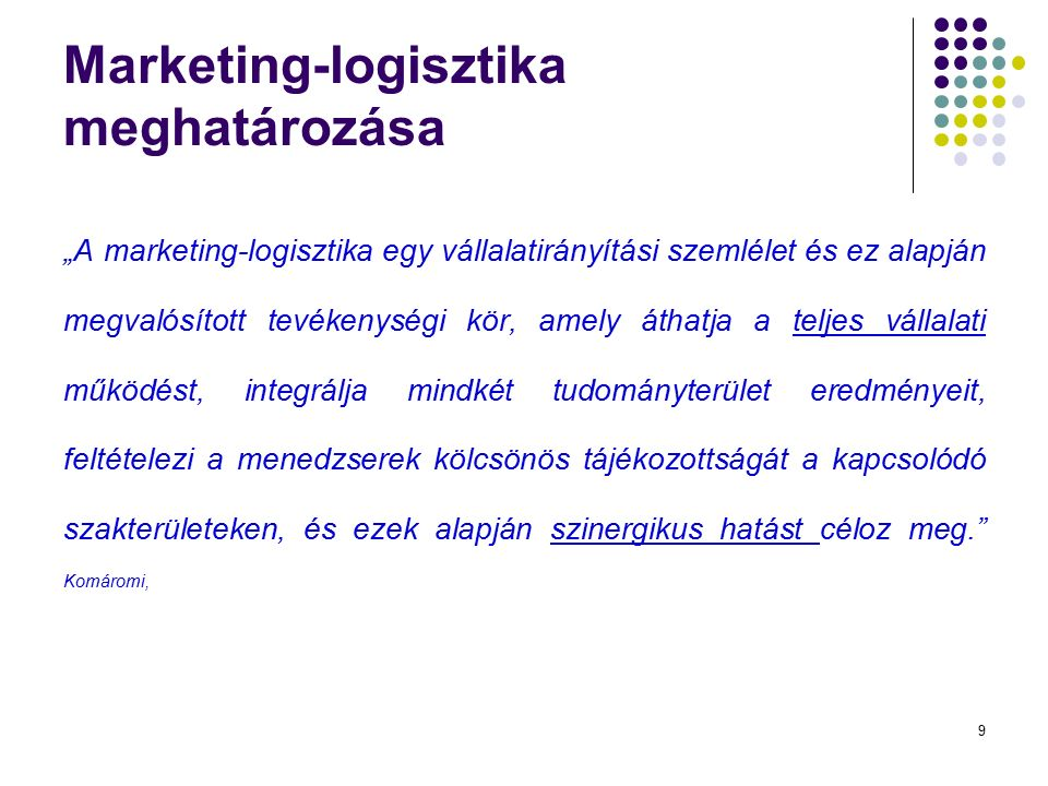 """9 Marketing-logisztika meghatározása """"A marketing-logisztika egy vállalatirányítási szemlélet és ez alapján megvalósított tevékenységi kör, amely áthatja a teljes vállalati működést, integrálja mindkét tudományterület eredményeit, feltételezi a menedzserek kölcsönös tájékozottságát a kapcsolódó szakterületeken, és ezek alapján szinergikus hatást céloz meg. Komáromi,"""