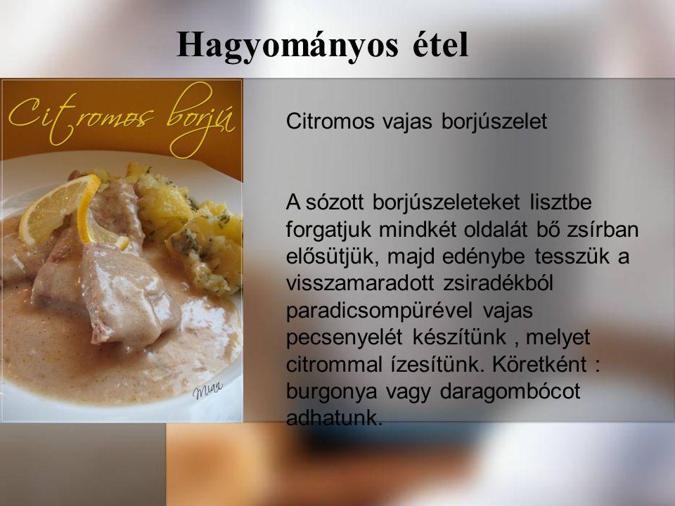Hagyományos étel Citromos vajas borjúszelet A sózott borjúszeleteket lisztbe forgatjuk mindkét oldalát bő zsírban elősütjük, majd edénybe tesszük a visszamaradott zsiradékból paradicsompürével vajas pecsenyelét készítünk, melyet citrommal ízesítünk.