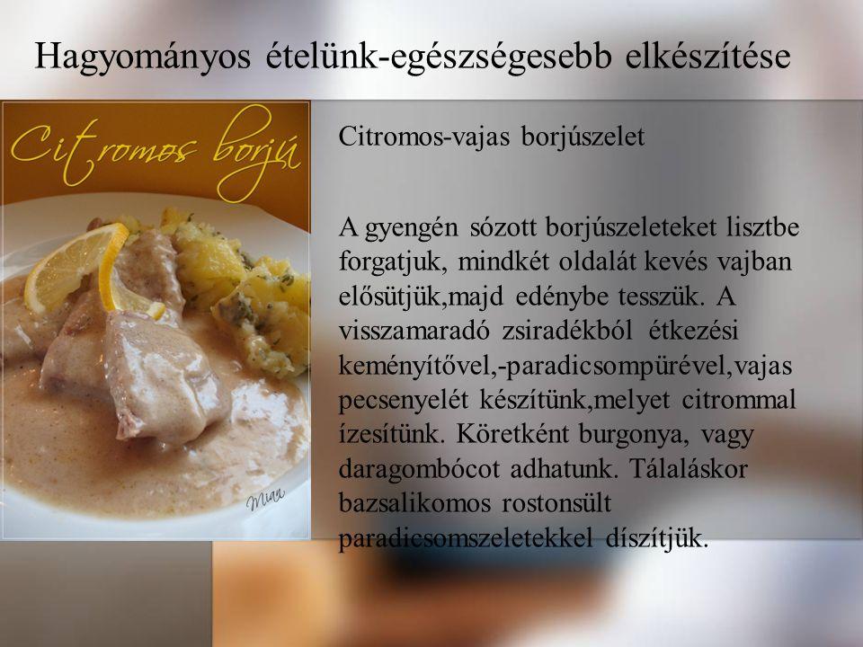 Hagyományos ételünk-egészségesebb elkészítése Citromos-vajas borjúszelet A gyengén sózott borjúszeleteket lisztbe forgatjuk, mindkét oldalát kevés vajban elősütjük,majd edénybe tesszük.