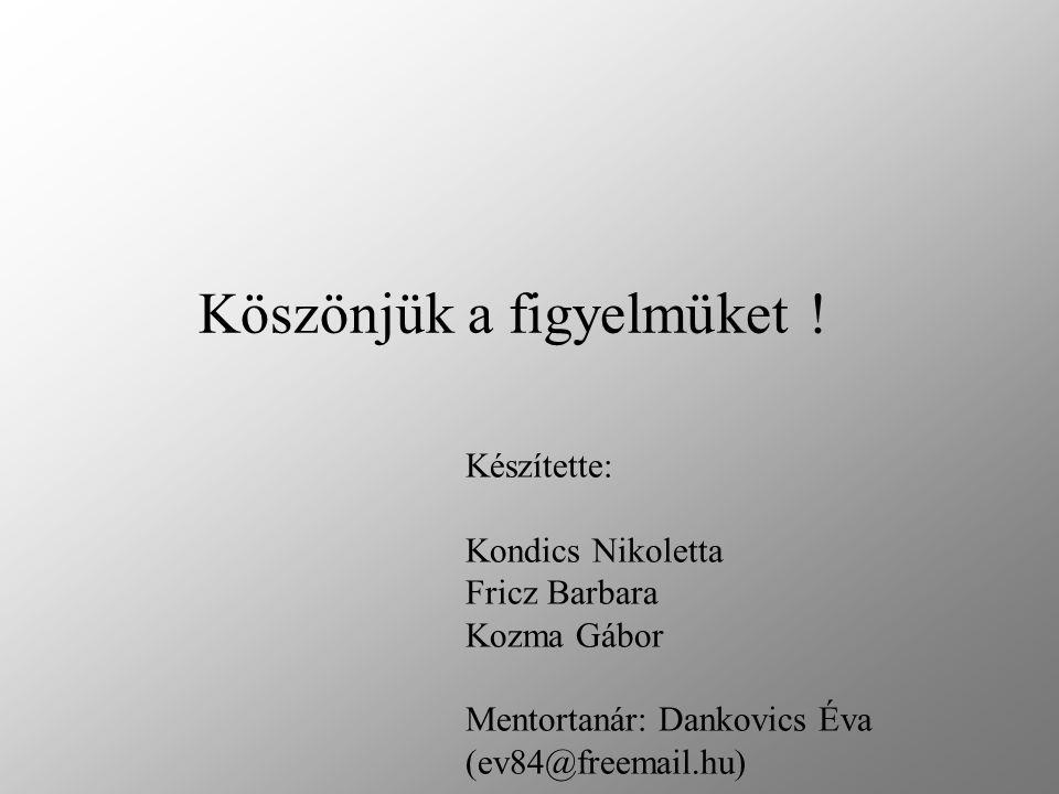 Készítette: Kondics Nikoletta Fricz Barbara Kozma Gábor Mentortanár: Dankovics Éva (ev84@freemail.hu) Köszönjük a figyelmüket !