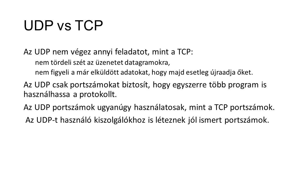 UDP vs TCP Az UDP nem végez annyi feladatot, mint a TCP: nem tördeli szét az üzenetet datagramokra, nem figyeli a már elküldött adatokat, hogy majd esetleg újraadja őket.