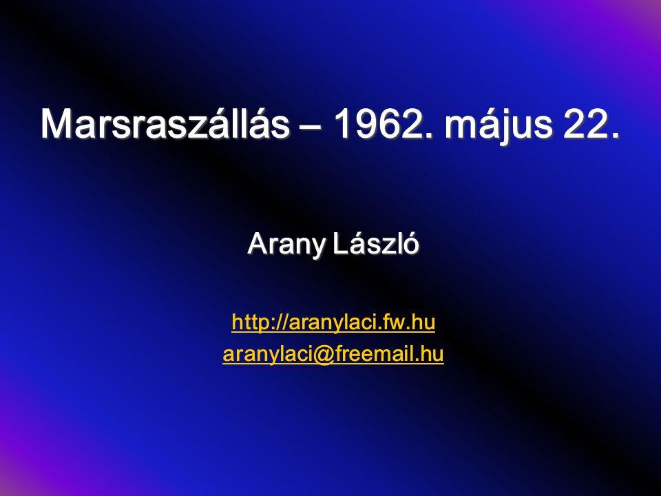 Marsraszállás – 1962. május 22. Arany László http://aranylaci.fw.hu aranylaci@freemail.hu