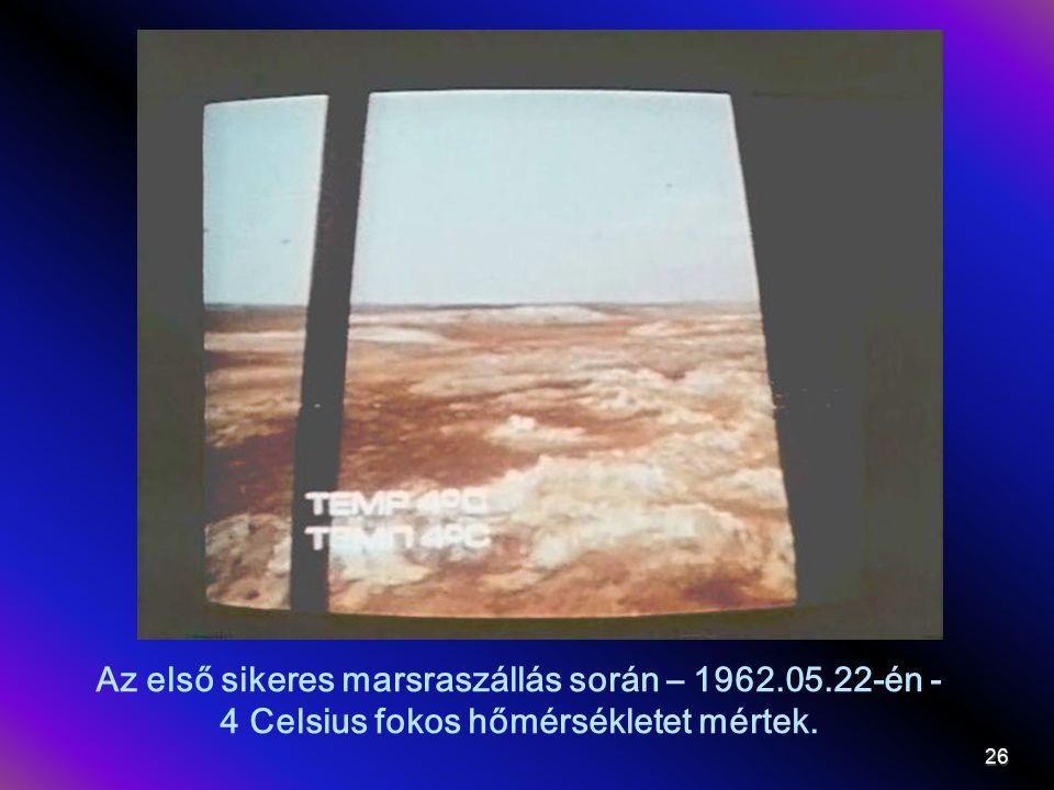 Az első sikeres marsraszállás során – 1962.05.22-én - 4 Celsius fokos hőmérsékletet mértek. 26