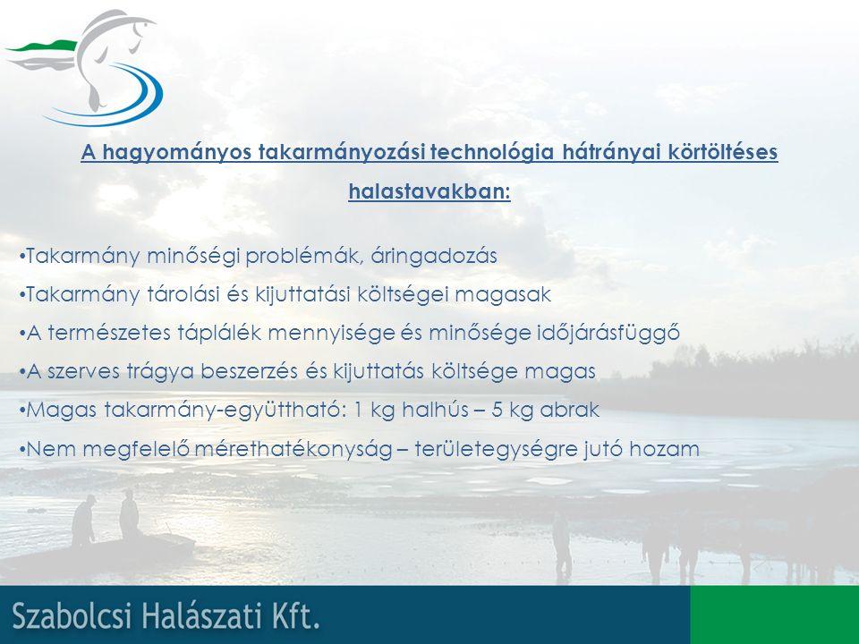 A hagyományos takarmányozási technológia hátrányai körtöltéses halastavakban: Takarmány minőségi problémák, áringadozás Takarmány tárolási és kijuttatási költségei magasak A természetes táplálék mennyisége és minősége időjárásfüggő A szerves trágya beszerzés és kijuttatás költsége magas Magas takarmány-együttható: 1 kg halhús – 5 kg abrak Nem megfelelő mérethatékonyság – területegységre jutó hozam