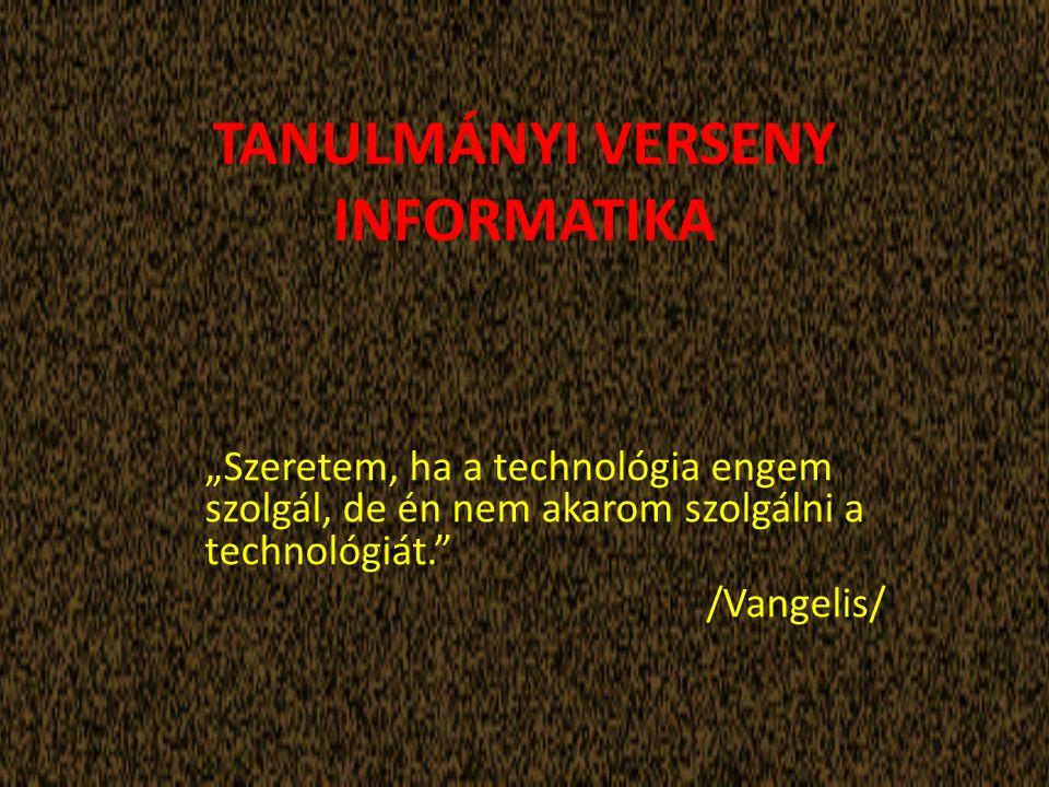 """TANULMÁNYI VERSENY INFORMATIKA """"Szeretem, ha a technológia engem szolgál, de én nem akarom szolgálni a technológiát. /Vangelis/"""