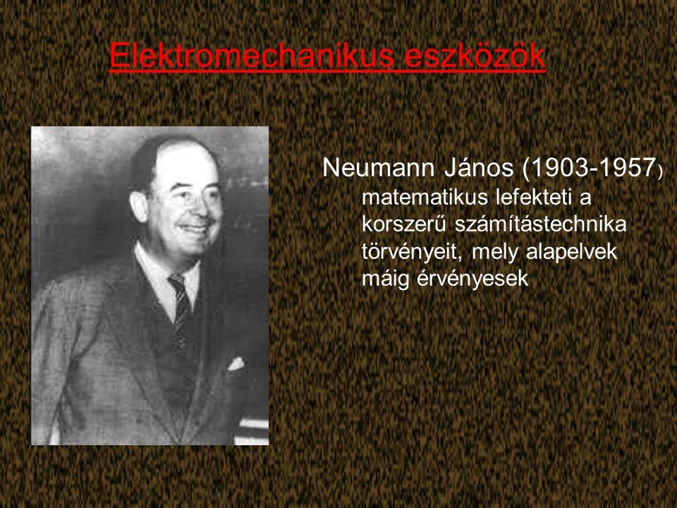 Elektromechanikus eszközök Neumann János (1903-1957 ) matematikus lefekteti a korszerű számítástechnika törvényeit, mely alapelvek máig érvényesek