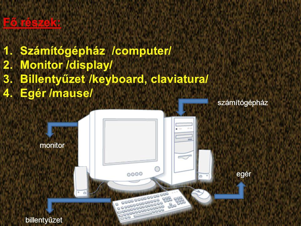 Fő részek: 1.Számítógépház /computer/ 2.Monitor /display/ 3.Billentyűzet /keyboard, claviatura/ 4.Egér /mause/ számítógépház monitor billentyűzet egér