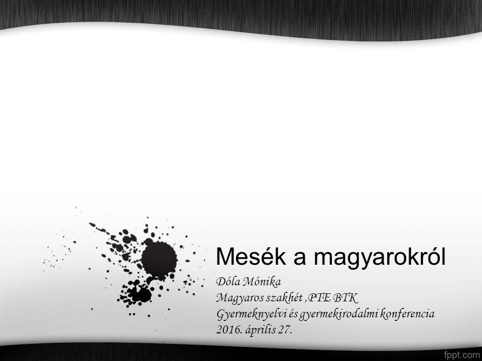 Mesék a magyarokról Dóla Mónika Magyaros szakhét,PTE BTK Gyermeknyelvi és gyermekirodalmi konferencia 2016.