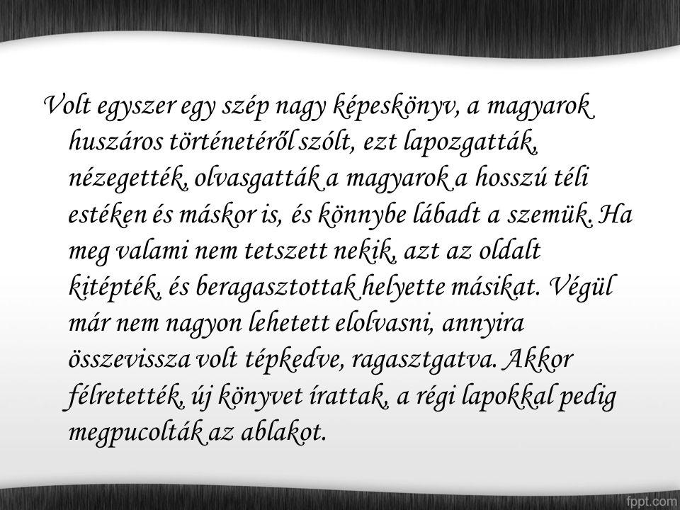 Volt egyszer egy szép nagy képeskönyv, a magyarok huszáros történetéről szólt, ezt lapozgatták, nézegették, olvasgatták a magyarok a hosszú téli estéken és máskor is, és könnybe lábadt a szemük.