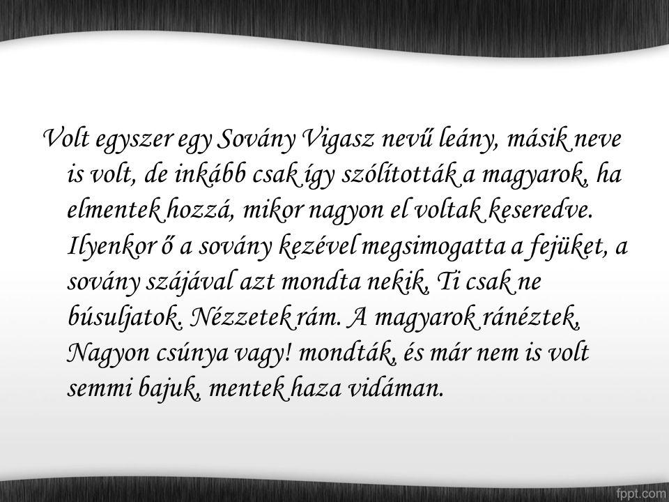 Volt egyszer egy Sovány Vigasz nevű leány, másik neve is volt, de inkább csak így szólították a magyarok, ha elmentek hozzá, mikor nagyon el voltak keseredve.