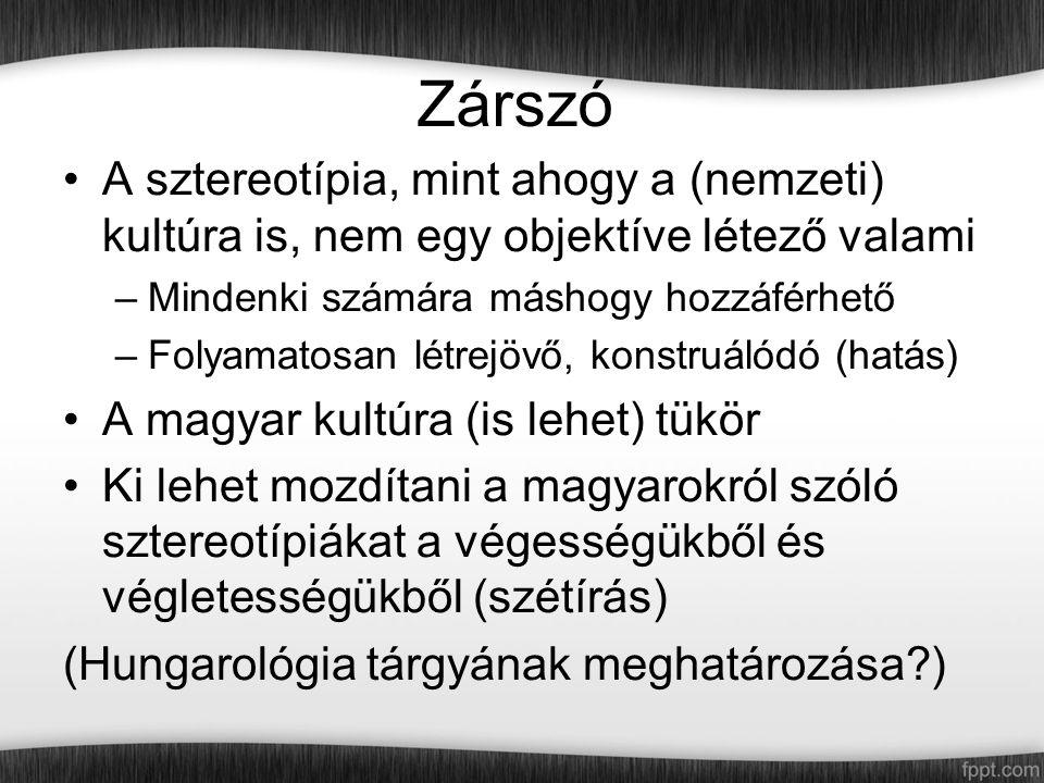 Zárszó A sztereotípia, mint ahogy a (nemzeti) kultúra is, nem egy objektíve létező valami –Mindenki számára máshogy hozzáférhető –Folyamatosan létrejövő, konstruálódó (hatás) A magyar kultúra (is lehet) tükör Ki lehet mozdítani a magyarokról szóló sztereotípiákat a végességükből és végletességükből (szétírás) (Hungarológia tárgyának meghatározása?)