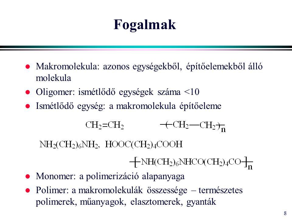 8 Fogalmak l Makromolekula: azonos egységekből, építőelemekből álló molekula l Oligomer: ismétlődő egységek száma <10 l Ismétlődő egység: a makromolekula építőeleme l Monomer: a polimerizáció alapanyaga l Polimer: a makromolekulák összessége – természetes polimerek, műanyagok, elasztomerek, gyanták