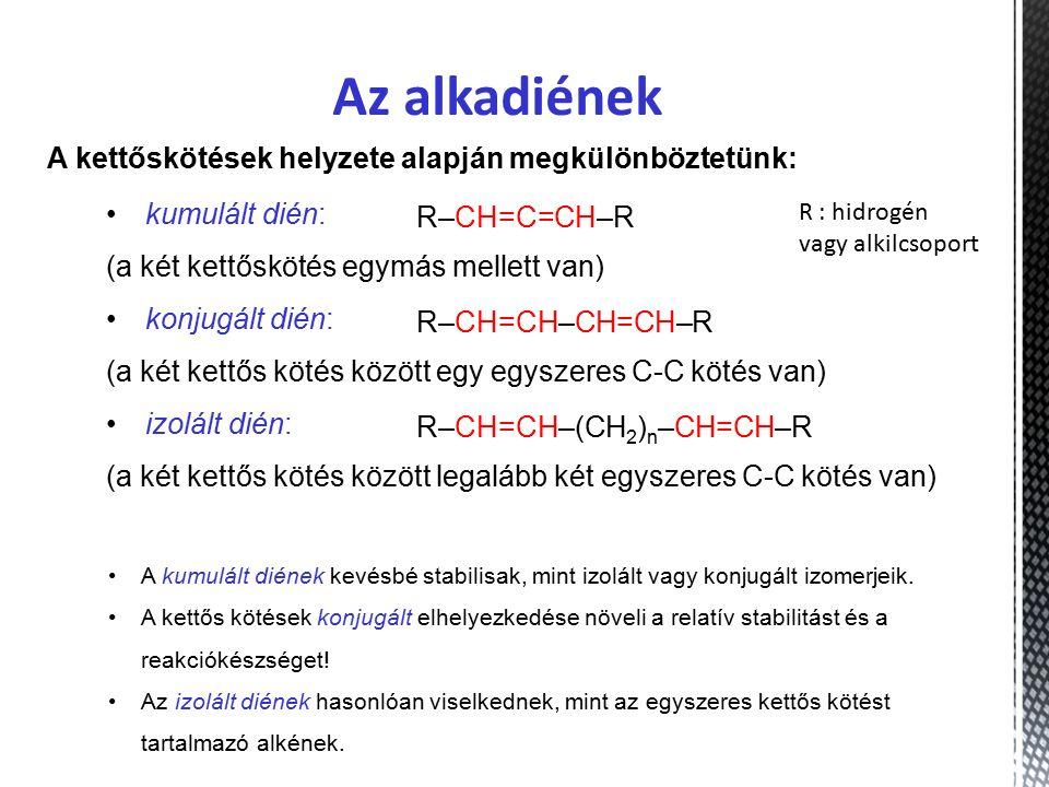 Az alkadiének A kettőskötések helyzete alapján megkülönböztetünk: kumulált dién: (a két kettőskötés egymás mellett van) konjugált dién: (a két kettős kötés között egy egyszeres C-C kötés van) izolált dién: (a két kettős kötés között legalább két egyszeres C-C kötés van) R–CH=C=CH–R R–CH=CH–CH=CH–R R–CH=CH–(CH 2 ) n –CH=CH–R A kumulált diének kevésbé stabilisak, mint izolált vagy konjugált izomerjeik.