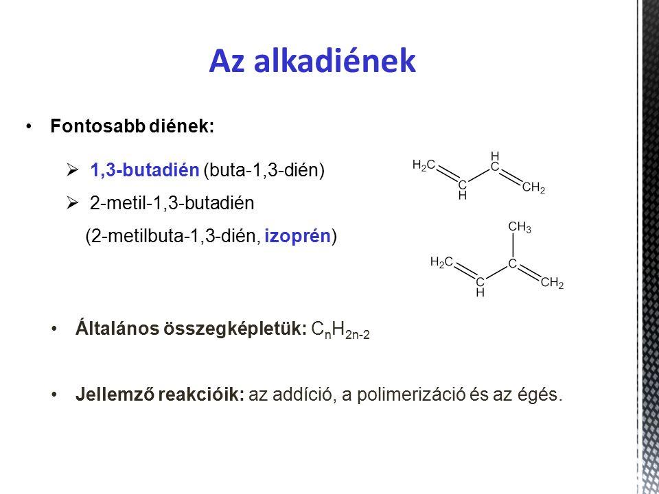  1,3-butadién (buta-1,3-dién)  2-metil-1,3-butadién (2-metilbuta-1,3-dién, izoprén) Fontosabb diének: Az alkadiének Általános összegképletük: C n H 2n-2 Jellemző reakcióik: az addíció, a polimerizáció és az égés.