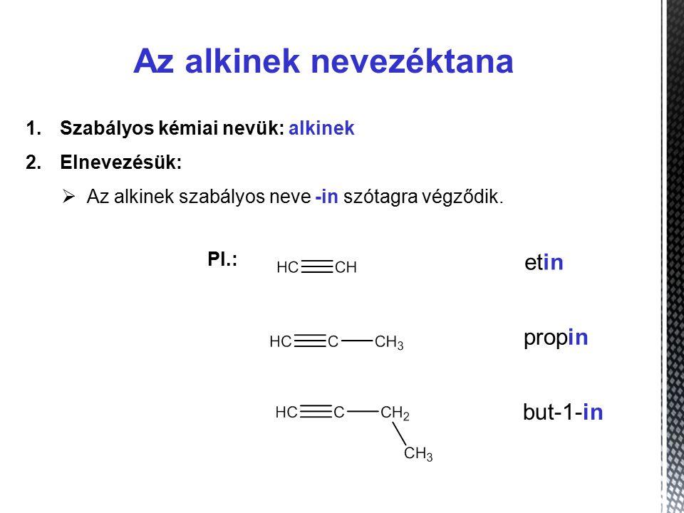 Az alkinek nevezéktana 1.Szabályos kémiai nevük: alkinek 2.Elnevezésük:  Az alkinek szabályos neve -in szótagra végződik.