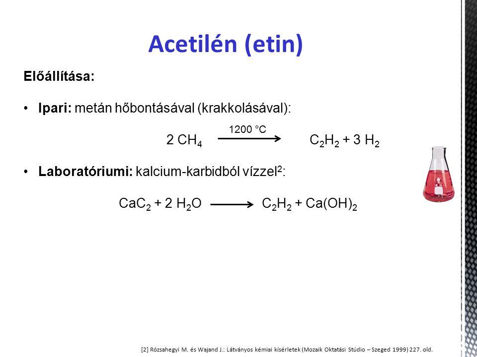 Acetilén (etin) Előállítása: Ipari: metán hőbontásával (krakkolásával): 2 CH 4 C 2 H 2 + 3 H 2 Laboratóriumi: kalcium-karbidból vízzel 2 : CaC 2 + 2 H 2 O C 2 H 2 + Ca(OH) 2 1200 °C [2] Rózsahegyi M.