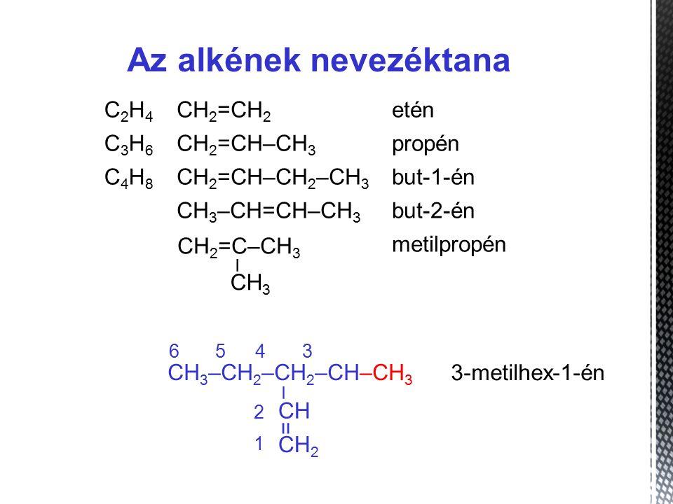 Az alkének nevezéktana C2H4C2H4 CH 2 =CH 2 etén C3H6C3H6 CH 2 =CH–CH 3 propén C4H8C4H8 CH 2 =CH–CH 2 –CH 3 but-1-én CH 3 –CH=CH–CH 3 but-2-én metilpropén – CH 3 CH 2 =C–CH 3 1 3 2 4 5 6 CH 3 –CH 2 –CH 2 –CH–CH 3 – CH = CH 2 3-metilhex-1-én